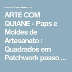 ARTE COM QUIANE -  Paps e Moldes de Artesanato : Quadrados em Patchwork passo a passo
