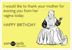 I would like to thank your mother for evicting you from her vagina today. HAPPY BIRTHDAY.