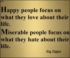 Happy people focus on what they love about their life.Miserable people focus on what they hate about their life. -  Zig Ziglar http://prosperityclub1.com/