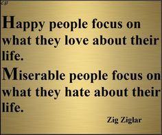 Happy people focus on what they love about their life.Miserable people focus on what they hate about their life. -  Zig Ziglar http://prosperityclub1.com/