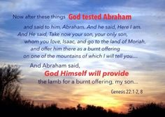 Gen. 22:1-2, 8 Now after these things God tested Abraham and said to him, Abraham. And he said, Here I am. And He said, Take now your son, your only son, whom you love, Isaac, and go to the land of Moriah and offer him there as a burnt offering on one of the mountains of which I will tell you…And Abraham said, God Himself will provide the lamb for a burnt offering, my son. More on this topic via, www.agodman.com