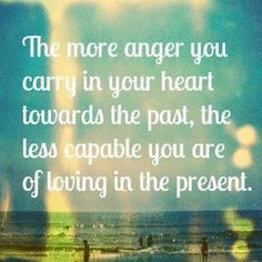 The more anger you carry in your heart towards the past; the less capable you are of loving in the present.
