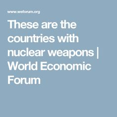 These are the countries with nuclear weapons   World Economic Forum