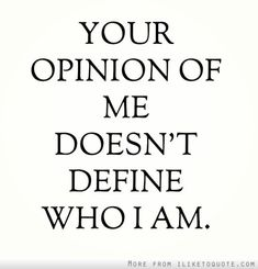 Your opinion of me doesnt define who I am.