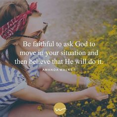 Be faithful to ask God to move in your situation and then believe that He will do it.