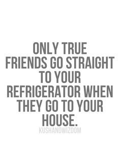 Only true friends go straight to your refrigerator when they go to your house.