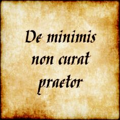 De minimis non curat praetor - The commander does not bother with the smallest things.
