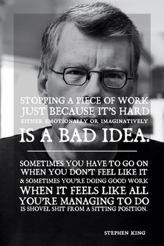 Stopping a piece of work just because its hard either emotionally or imaginatively is a bad idea   - Stephen King
