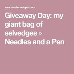 Giveaway Day: my giant bag of selvedges » Needles and a Pen
