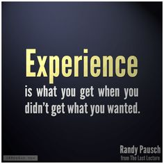 """""""Experience is what you get when you didn't get what you wanted.""""- Randy Pausch (from The Last Lecture)"""