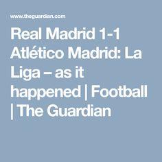 Real Madrid 1-1 Atlético Madrid: La Liga – as it happened   Football   The Guardian