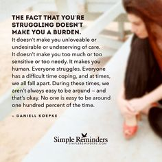 The fact that you're struggling doesn't make you a burden. It doesn't make you unloveable or undesirable or undeserving of care. It doesn't make you too much or too sensitive or too needy. It makes you human. Everyone struggles. Everyone has a difficult time coping, and at times, we all fall apart. During these times, we aren't always easy to be around —...