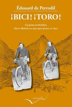 PERRODIL, ÉDOUARD DE. ¡Bici! ¡Toro! : relato del viaje París-Madrid en bicicleta 1893 (N PER bic): De Perrodil adoraba lo español, tal es así que se enfrenta al viento, a la lluvia, al calor, al insomnio, a las malas carreteras, al hambre, al mal vino, a nuestra especial idiosincrasia. A cambio de todo ello, nos regala este trepidante testimonio. Pero  no es sólo el relato de un viaje...en esta comedia los españoles podemos ver si hemos cambiado algo en los últimos 120 años.