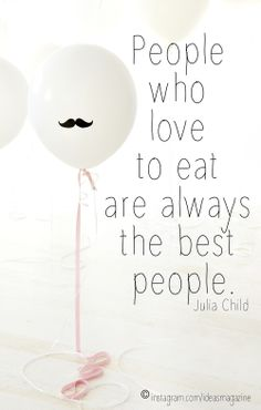 People who love to eat are always the best people. (Julia Child)