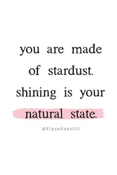 You are made of stardust. Shining is your natural state.