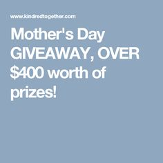 Mother's Day GIVEAWAY, OVER $400 worth of prizes!