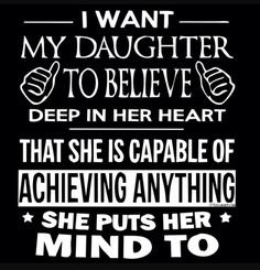 I want my daughter to believe that she is capable of anything!