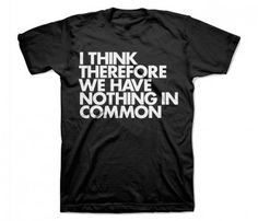I wanna wear this around some of my family members...I think therefore we have nothing in common. Punk rock tee!!