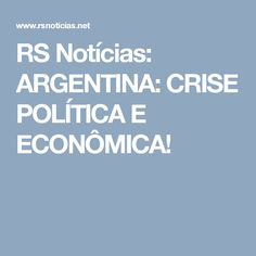 RS Notícias: ARGENTINA: CRISE POLÍTICA E ECONÔMICA!