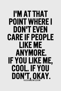 I'm at the point where I don't even care if people like me. If you like me cool. If you don't, okay.