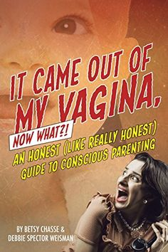 It Came Out of my Vagina! Now What?!: An Honest (like really honest) Guide to Conscious Parenting by Betsy Chasse http://www.amazon.com/dp/1513606751/ref=cm_sw_r_pi_dp_6Qgxwb0VK5MWW
