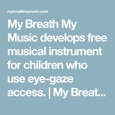 My Breath My Music develops free musical instrument for children who use eye-gaze access.   My Breath My Music