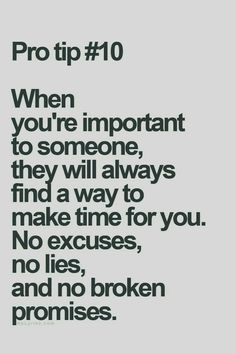 When you're important to someone, they will always find a way to make time for you. No excuses, no lies, and no broken promises Wisdom Quotes, True Quotes, Great Quotes, Quotes To Live By, Motivational Quotes, Inspirational Quotes, No Time Quotes, Sassy Quotes, Movie Quotes