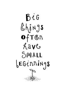 Big things often have small beginnings! Saw this on a billboard in San Fran and have loved it ever since. So true.