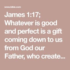 James 1:17; Whatever is good and perfect is a gift coming down to us from God our Father, who created all the lights in the heavens.#:17a Greek from above, from the Father of lights. He never changes or casts a shifting shadow.#:17b Some manuscripts read He never changes, as a shifting shadow does.
