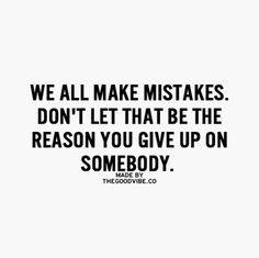 But some people don't like our mistakes and that's when you just need to move on.
