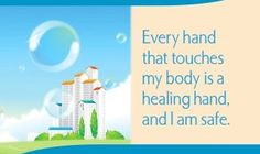 Every hand that touches my body is a healing hand, and I am safe.  ~ Louise L. Hay