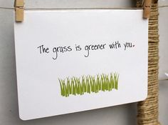 """the grass is greener with you"" love note. SO true, I compared every guy to him until we both realized what we were missing."