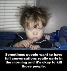That's how I feel first thing in the A.M. when I stay over at my mother's... but I wouldn't kill her... swear!