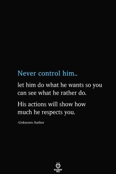 Never control him. let him do what he wants so you can see what he rather do. His actions will show how much he respects you. -Unknown Author # Never Control Him Let Him Do What He Wants So You Can See What He Rather Do Want Quotes, Quotes To Live By, Wisdom Quotes, True Quotes, Happiness Quotes, Humor Quotes, Mood Quotes, Positive Quotes, Smile Quotes
