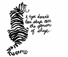 "Possible tiger tattoo... ""A tiger doesn't lose sleep over the opinion of sheep"""