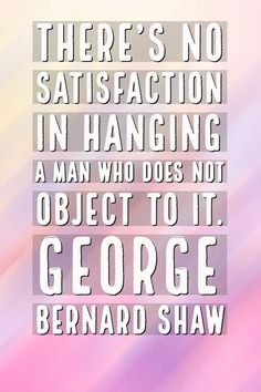 There's no satisfaction in hanging a man who does not object to it. - George Bernard Shaw Satisfactional Quote Inspirational Quotes | Love | Quotes that motivate you | Passion at Work | Carreer Satisfaction Quotes | Hard Work Quotes | Hard Work Quotes, Work Hard, Love Quotes, Inspirational Quotes, Satisfaction Quotes, Confidence Level, George Bernard Shaw, Motivate Yourself, Motivation