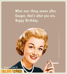 What ever thing comes after Cougar, that's what you are. Happy Birthday.