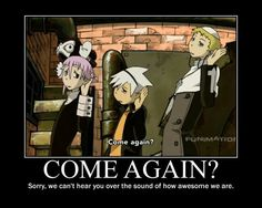 Come again?, sorry, we can't hear you over the sound of how awesome we are, funny, text, quote, Crona, Soul, Justin, Ragnarok; Soul Eater