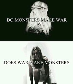 "What it should say is "" Does a monster create a war, or does a war create a monster?"""