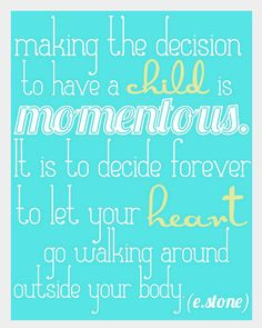 Making the decicion to have a child is momentous. It is to decide forever to let your heart go walking around outside your body..Love this quote