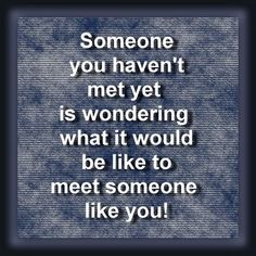 """""""Someone you haven't met yet is wondering what it would be like to meet someone like you!"""""""