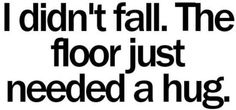 This would be me or my sister and ill say the floor is lonely:-) :-) !!!!!!!!