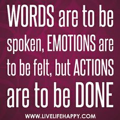 Words are to be spoken, emotions are to be felt, but actions are to be done. by deeplifequotes, via Flickr