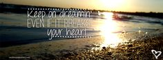 Keep on dreamin' even if it breaks your heart<3
