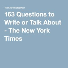 163 Questions to Write or Talk About - The New York Times