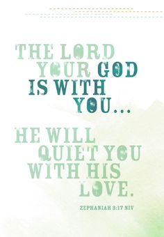 The Lord your God is with you…He will quiet you with His love. -Zeph. 3:17 NIV