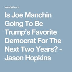 Is Joe Manchin Going To Be Trump's Favorite Democrat For The Next Two Years? - Jason Hopkins