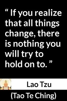 Lao Tzu quote about change from Tao Te Ching (4th century BC) - If you realize that all things change, there is nothing you will try to hold on to.