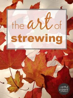 The Art of Strewing - Great ideas for encouraging learning and creativity in a wonderfully casual way!