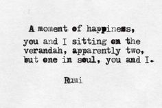 A moment of happiness, You and I sitting on the verandah, apparently two, .. .. but one in soul, You and I. ~ RUMI